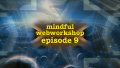 Mindful Webworkshop Episode #9