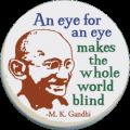Ghandi: An eye for an eye makes the whole world blind